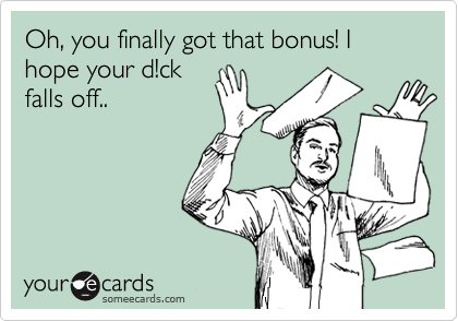 Oh, you finally got that bonus! I hope your d!ck falls off..