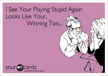 I See Your Playing Stupid Again Looks Like Your,               Winning Too...