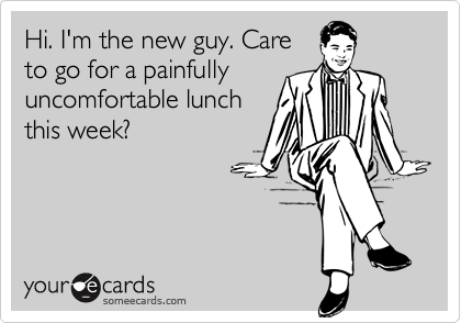 Hi. I'm the new guy. Care to go for a painfully  uncomfortable lunch this week?