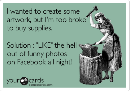 """I wanted to create some artwork, but I'm too broke to buy supplies.  Solution : """"LIKE"""" the hell  out of funny photos on Facebook all night!"""