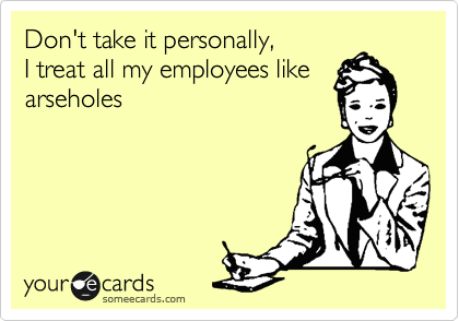 Don't take it personally, I treat all my employees like arseholes