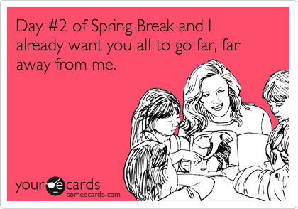 Day %232 of Spring Break and I already want you all to go far, far away from me.