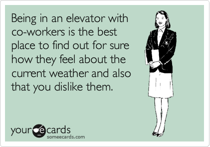 Being in an elevator with co-workers is the best place to find out for sure how they feel about the current weather and also that you dislike them.