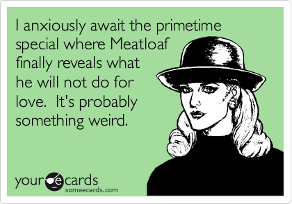 I anxiously await the primetime special where Meatloaf finally reveals what he will not do for love.  It's probably something weird.