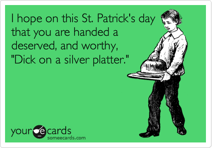 """I hope on this St. Patrick's day that you are handed a  deserved, and worthy, """"Dick on a silver platter."""""""