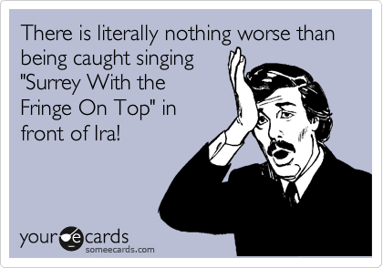 "There is literally nothing worse than being caught singing ""Surrey With the Fringe On Top"" in front of Ira!"