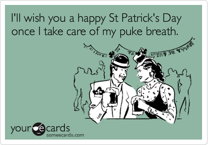 I'll wish you a happy St Patrick's Day once I take care of my puke breath.