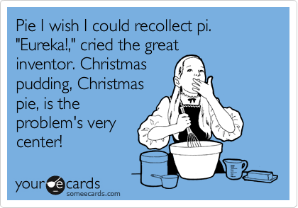 """Pie I wish I could recollect pi. """"Eureka!,"""" cried the great inventor. Christmas pudding, Christmas pie, is the problem's very center!"""