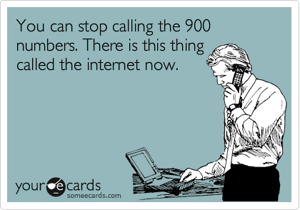 You can stop calling the 900 numbers. There is this thing called the internet now.
