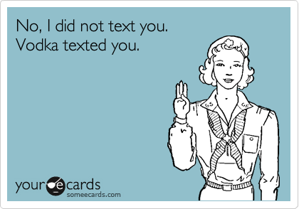 No, I did not text you.  Vodka texted you.
