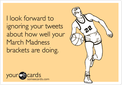 I look forward toignoring your tweetsabout how well yourMarch Madnessbrackets are doing.