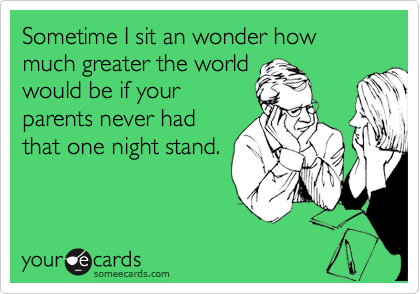Sometime I sit an wonder how much greater the world would be if your parents never had that one night stand.