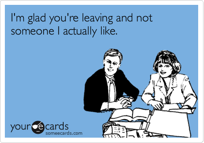 I'm glad you're leaving and not someone I actually like.