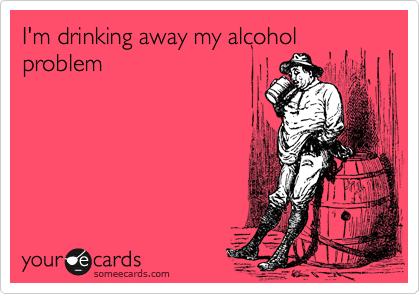 I'm drinking away my alcohol problem
