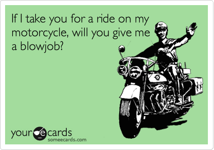 If I take you for a ride on my motorcycle, will you give me a blowjob?