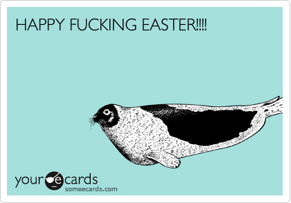 HAPPY FUCKING EASTER!!!!
