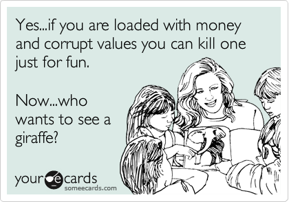 Yes...if you are loaded with money and corrupt values you can kill one just for fun.  Now...who wants to see a giraffe?