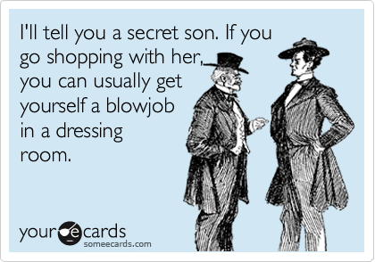 I'll tell you a secret son. If you go shopping with her, you can usually get yourself a blowjob in a dressing room.