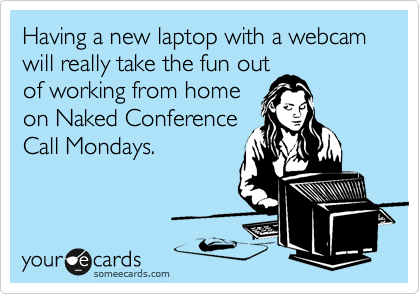 Having a new laptop with a webcam will really take the fun out of working from home on Naked Conference Call Mondays.