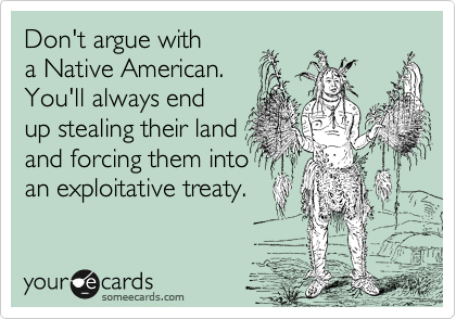 Don't argue with a Native American.  You'll always end up stealing their land and forcing them into an exploitative treaty.