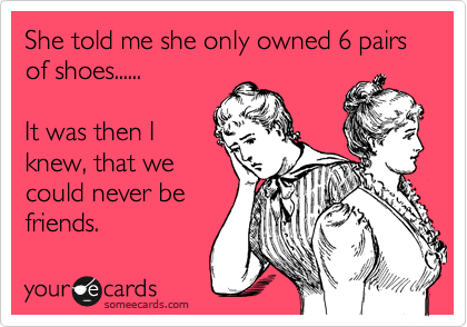 She told me she only owned 6 pairs  of shoes......  It was then I knew, that we could never be friends.
