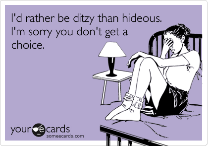 I'd rather be ditzy than hideous. I'm sorry you don't get a choice.
