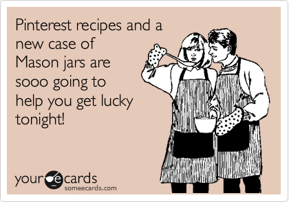 Pinterest recipes and a new case of Mason jars are sooo going to help you get lucky tonight!