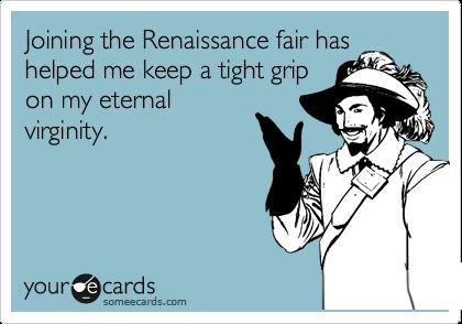 Joining the Renaissance fair has helped me keep a tight grip on my eternal virginity.