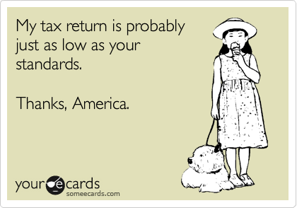 My tax return is probably just as low as your standards.  Thanks, America.
