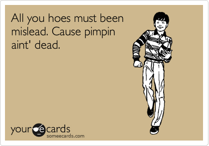 All you hoes must been  mislead. Cause pimpin aint' dead.