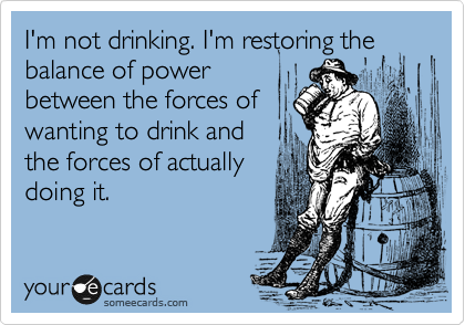 I'm not drinking. I'm restoring the balance of power between the forces of wanting to drink and the forces of actually doing it.