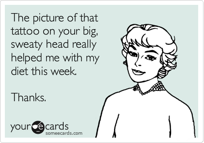 The picture of that tattoo on your big, sweaty head really helped me with my diet this week.  Thanks.