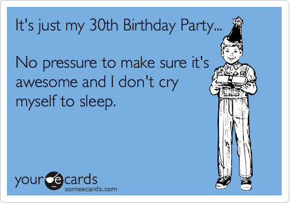 Its Just My 30th Birthday Party No Pressure To Make Sure Awesome