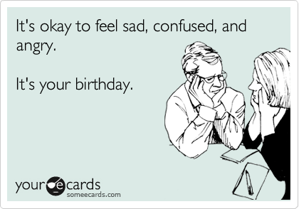 It's okay to feel sad, confused, and angry.  It's your birthday.