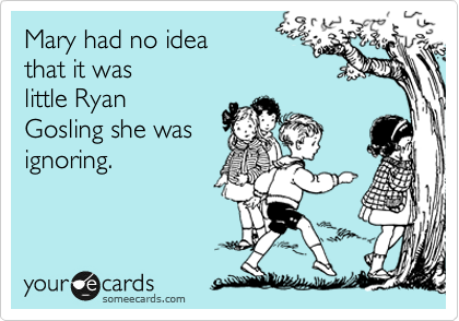 Mary had no idea  that it was little Ryan Gosling she was ignoring.