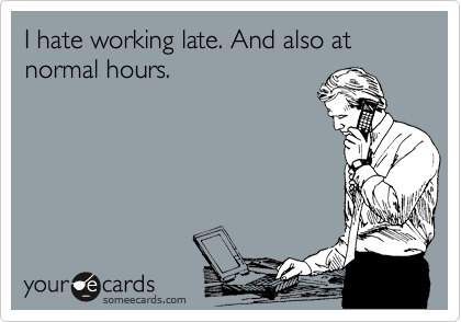 I hate working late. And also at normal hours.