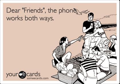 "Dear ""Friends"", the phone works both ways."