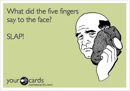 What did the five fingers say to the face?   SLAP!