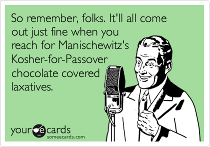 So remember, folks. It'll all come out just fine when you reach for Manischewitz's Kosher-for-Passover chocolate covered laxatives.
