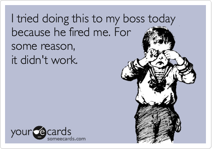 I tried doing this to my boss today because he fired me. For some reason, it didn't work.