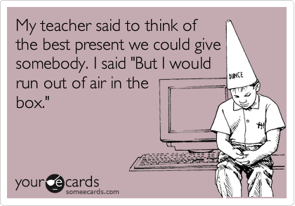 "My teacher said to think of the best present we could give somebody. I said ""But I would run out of air in the  box."""