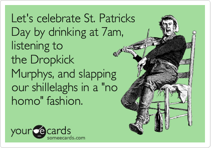 "Let's celebrate St. Patricks Day by drinking at 7am, listening to  the Dropkick Murphys, and slapping our shillelaghs in a ""no homo"" fashion."