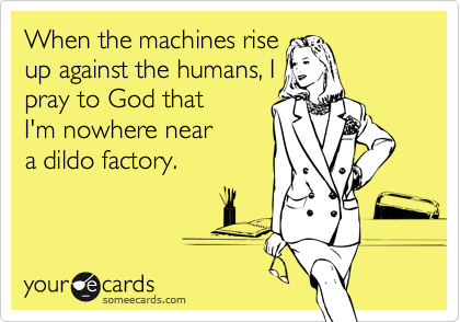 When the machines rise  up against the humans, I  pray to God that  I'm nowhere near  a dildo factory.