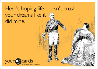 Here's hoping life doesn't crush your dreams like it did mine.