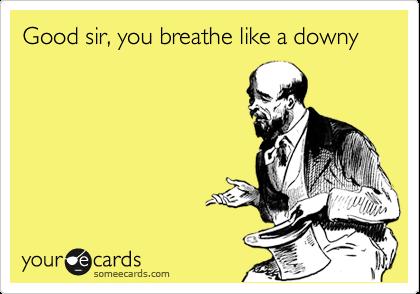 Good sir, you breathe like a downy