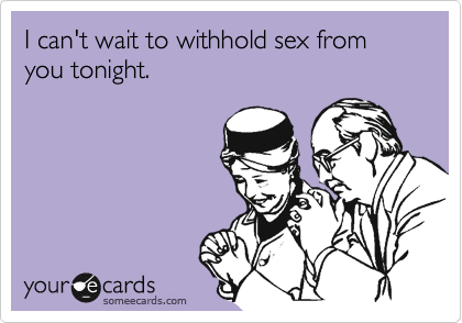 I can't wait to withhold sex from you tonight.