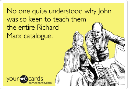 No one quite understood why John was so keen to teach them the entire Richard Marx catalogue.