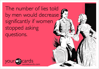 The number of lies told by men would decrease significantly if women stopped asking questions.