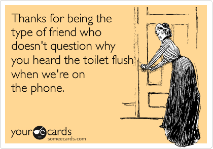 Thanks for being the  type of friend who  doesn't question why  you heard the toilet flush when we're on the phone.