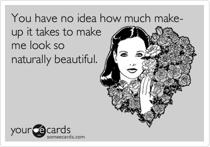 You have no idea how much make-up it takes to make me look so naturally beautiful.